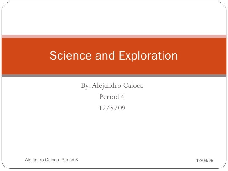 By: Alejandro Caloca Period 3 12/8/09 Science and Exploration 12/08/09 Alejandro Caloca  Period 3