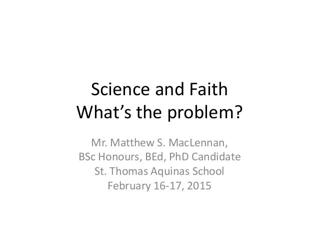 Science and Faith What's the problem? Mr. Matthew S. MacLennan, BSc Honours, BEd, PhD Candidate St. Thomas Aquinas School ...