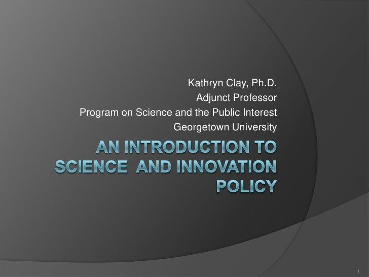 An Introduction to Science  and Innovation Policy<br />Kathryn Clay, Ph.D.<br />Adjunct Professor<br />Program on Science ...