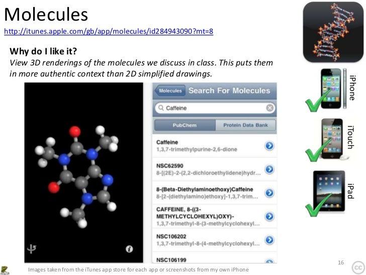 Moleculeshttp://itunes.apple.com/gb/app/molecules/id284943090?mt=8 Why do I like it? View 3D renderings of the molecules w...