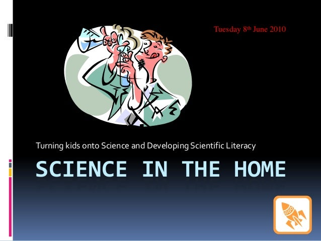 SCIENCE IN THE HOMETurning kids onto Science and Developing Scientific LiteracyTuesday 8th June 2010
