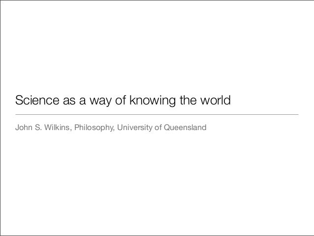 Science as a way of knowing the worldJohn S. Wilkins, Philosophy, University of Queensland