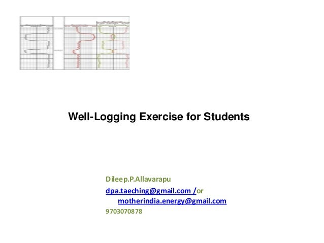 Well-Logging Exercise for Students  Dileep.P.Allavarapu dpa.taeching@gmail.com /or motherindia.energy@gmail.com 9703070878