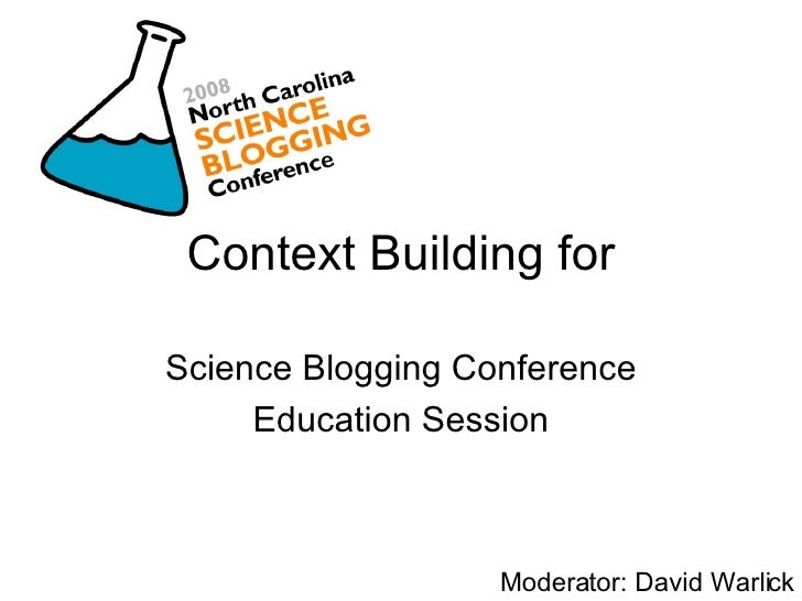 Context Building for Science Blogging Conference Education Session Moderator: David Warlick