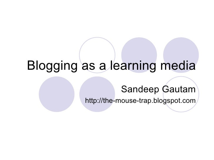 Blogging as a learning media Sandeep Gautam http://the-mouse-trap.blogspot.com