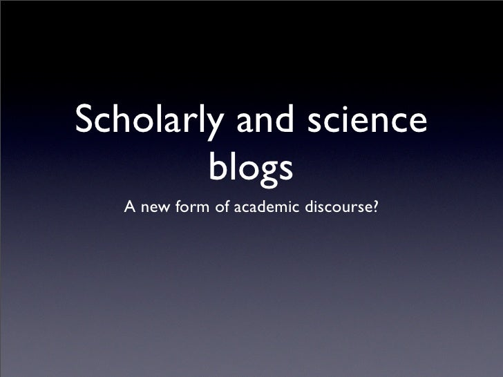 Scholarly and science         blogs   A new form of academic discourse?