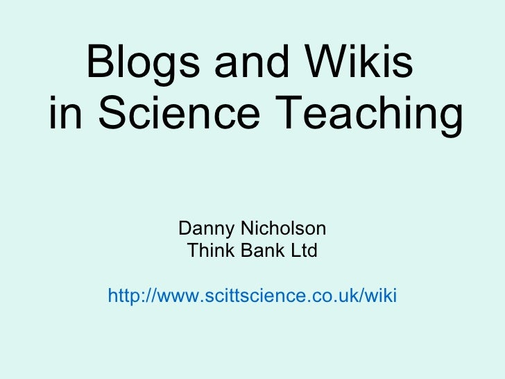Blogs and Wikis  in Science Teaching Danny Nicholson Think Bank Ltd http:// www.scittscience.co.uk /wiki