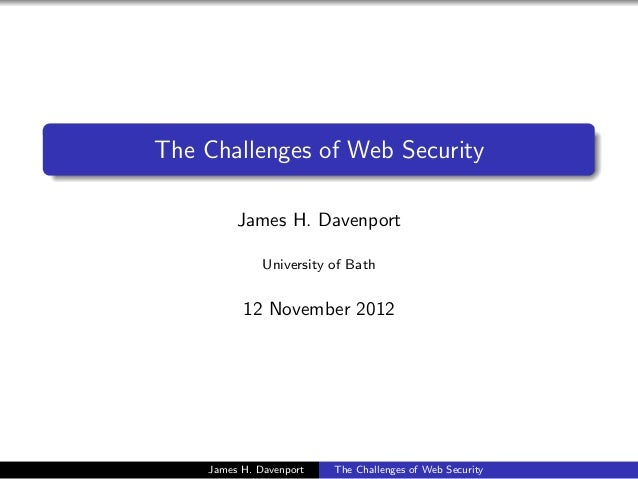 The Challenges of Web Security         James H. Davenport              University of Bath          12 November 2012    Jam...