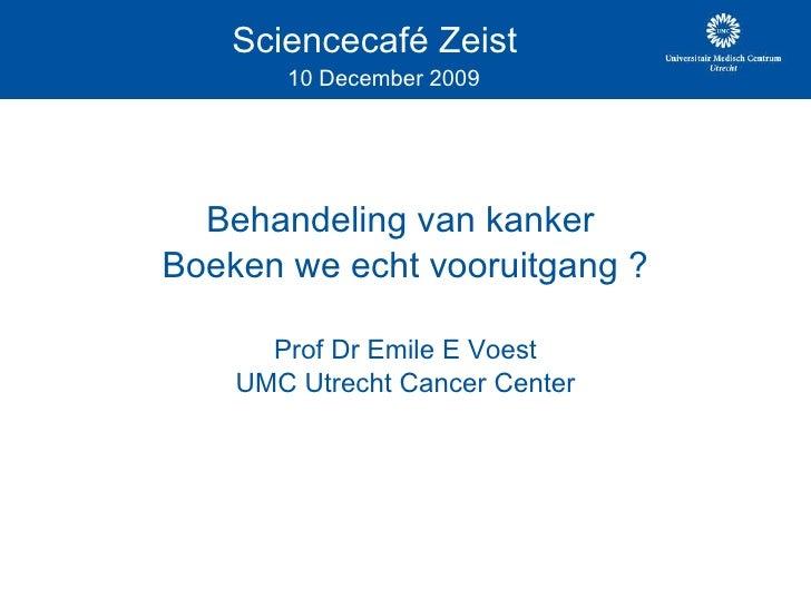 Sciencecafé Zeist    10 December 2009 Behandeling van kanker  Boeken we echt vooruitgang ? Prof Dr Emile E Voest UMC Utrec...