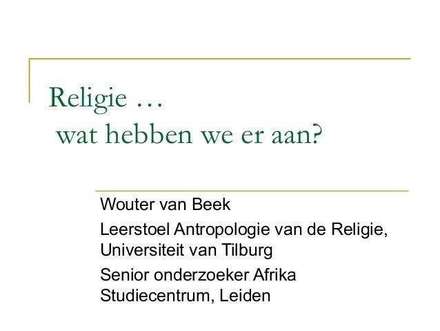 Religie … wat hebben we er aan? Wouter van Beek Leerstoel Antropologie van de Religie, Universiteit van Tilburg Senior ond...