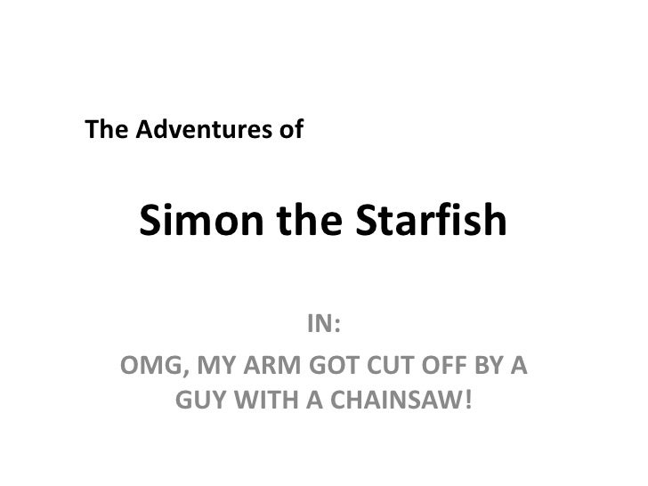 The Adventures of<br />Simon the Starfish<br />IN:<br />OMG, MY ARM GOT CUT OFF BY A GUY WITH A CHAINSAW!<br />