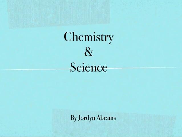 Chemistry    & Science By Jordyn Abrams