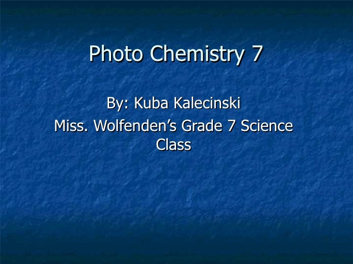 Photo Chemistry 7  By: Kuba Kalecinski Miss. Wolfenden's Grade 7 Science Class