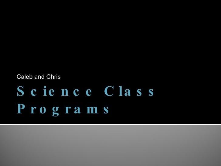 Science Class Programs <ul><li>Caleb and Chris </li></ul>