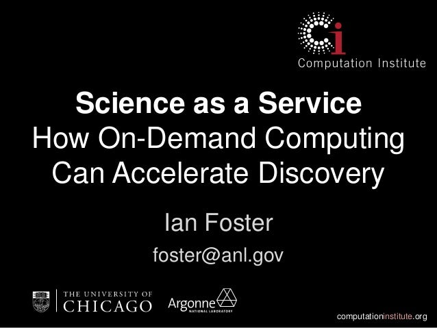 computationinstitute.orgScience as a ServiceHow On-Demand ComputingCan Accelerate DiscoveryIan Fosterfoster@anl.gov