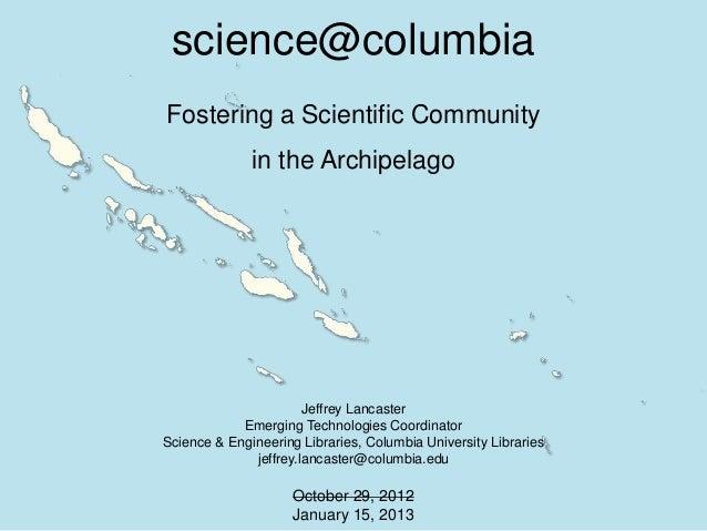 science@columbiaFostering a Scientific Community              in the Archipelago                       Jeffrey Lancaster  ...