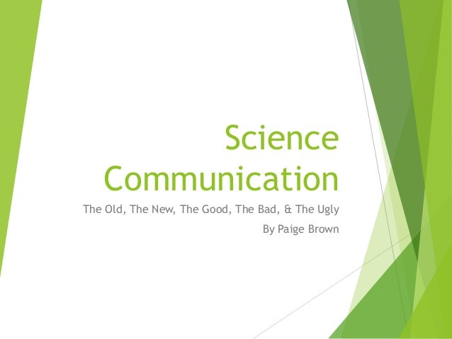 Science Communication The Old, The New, The Good, The Bad, & The Ugly By Paige Brown
