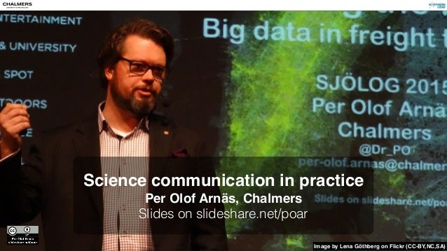 Science communication in practice Per Olof Arnäs, Chalmers Slides on slideshare.net/poar Image by Lena Göthberg on Flickr ...