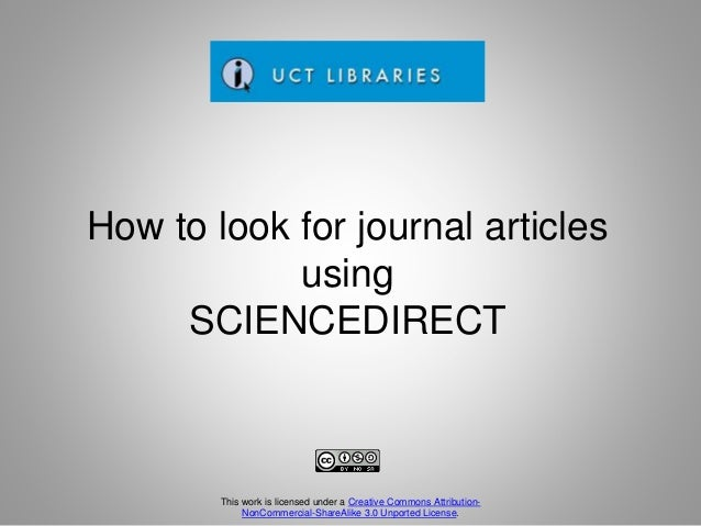 How to look for journal articles using SCIENCEDIRECT This work is licensed under a Creative Commons Attribution- NonCommer...