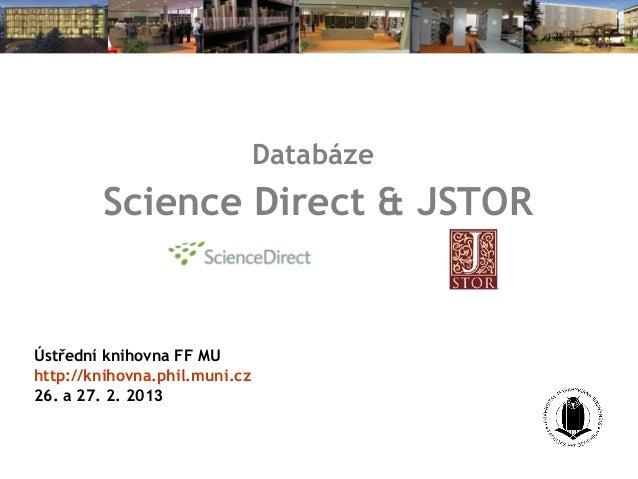 Databáze        Science Direct & JSTORÚstřední knihovna FF MUhttp://knihovna.phil.muni.cz26. a 27. 2. 2013