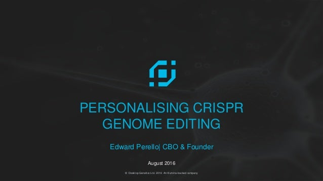 @EdwardPerello | @DesktopGenetics© Desktop Genetics Ltd. 2016 An Illumina-backed company PERSONALISING CRISPR GENOME EDITI...