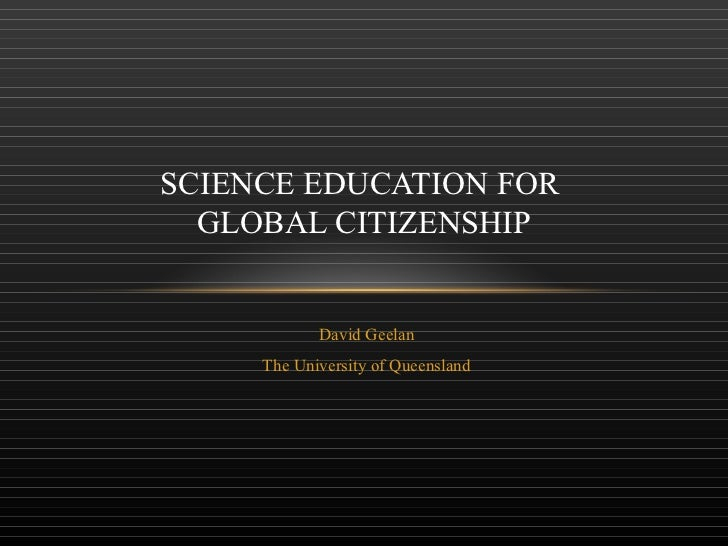 David Geelan The University of Queensland SCIENCE EDUCATION FOR  GLOBAL CITIZENSHIP