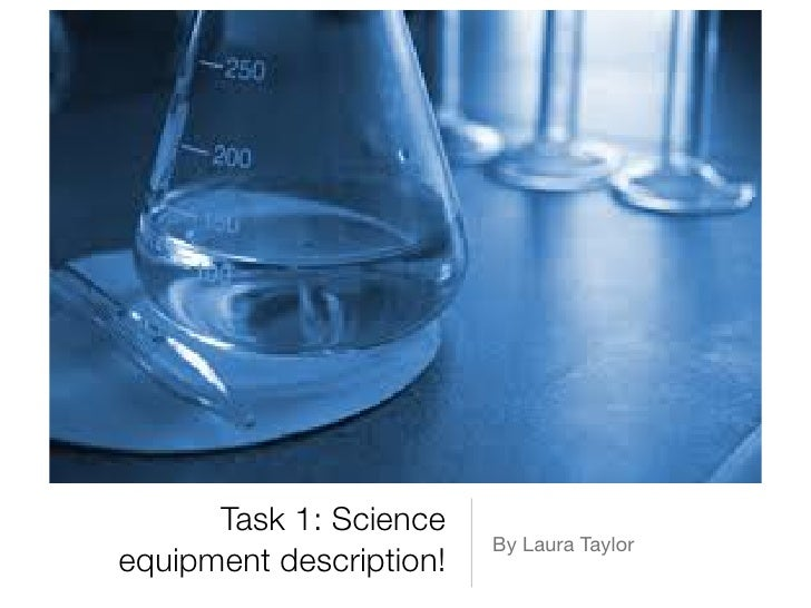 Task 1: Science                         By Laura Taylorequipment description!