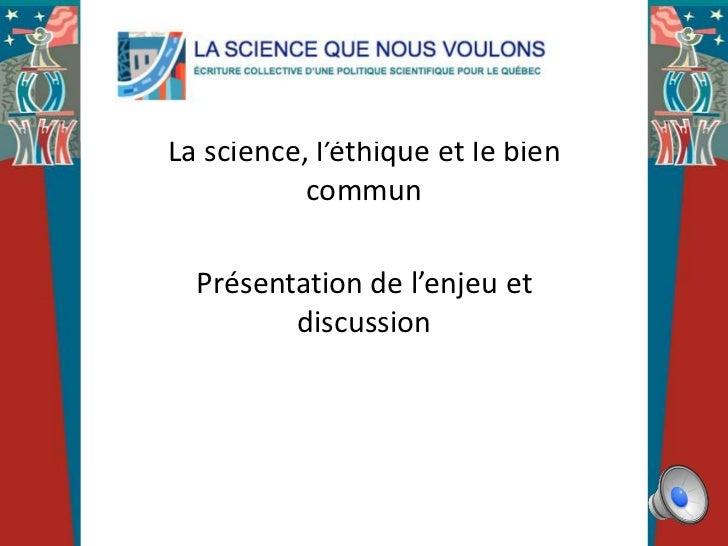La science, l'éthique et le bien           commun  Présentation de l'enjeu et         discussion