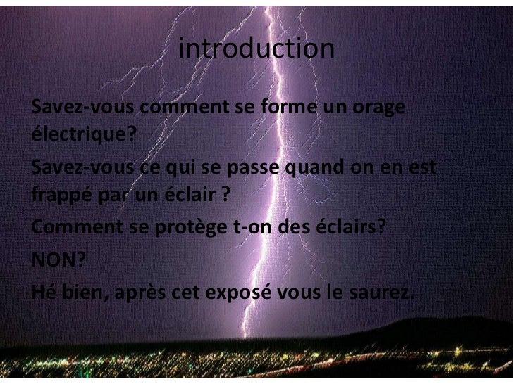 introduction<br />Savez-vous comment se forme un orage électrique? <br />Savez-vous ce qui se passe quand on en est frappé...