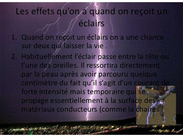 Les effets qu'on a quand on reçoit un éclairs<br />Quand on reçoit un éclairs on a une chance sur deux qui laisser la vie ...