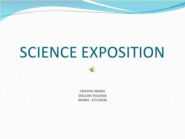 SCIENCE EXPOSITION <ul><li>CRISTINA MINDA </li></ul><ul><li>ENGLISH TEACHER </li></ul><ul><li>IBARRA - ECUADOR </li></ul>