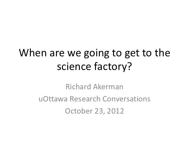When are we going to get to the      science factory?          Richard Akerman    uOttawa Research Conversations          ...