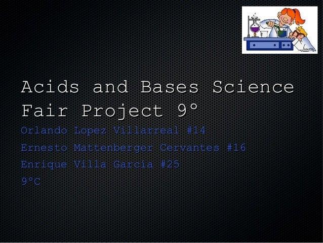 Acids and Bases ScienceFair Project 9ºOrlando Lopez Villarreal #14Ernesto Mattenberger Cervantes #16Enrique Villa García #...