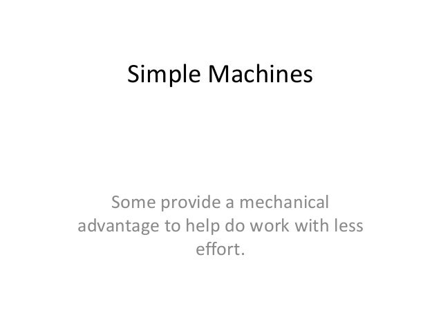 Simple Machines  Some provide a mechanical advantage to help do work with less effort.