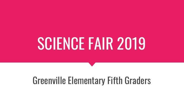 SCIENCE FAIR 2019 Greenville Elementary Fifth Graders