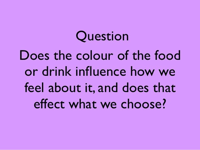 QuestionDoes the colour of the food or drink influence how wefeel about it, and does that  effect what we choose?