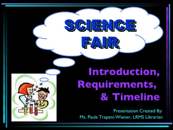 Introduction, Requirements,  & Timeline Presentation Created By: Ms. Paula Trapani-Wiener, LRMS Librarian SCIENCE FAIR SCI...