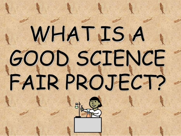 WHAT IS AGOOD SCIENCEFAIR PROJECT?