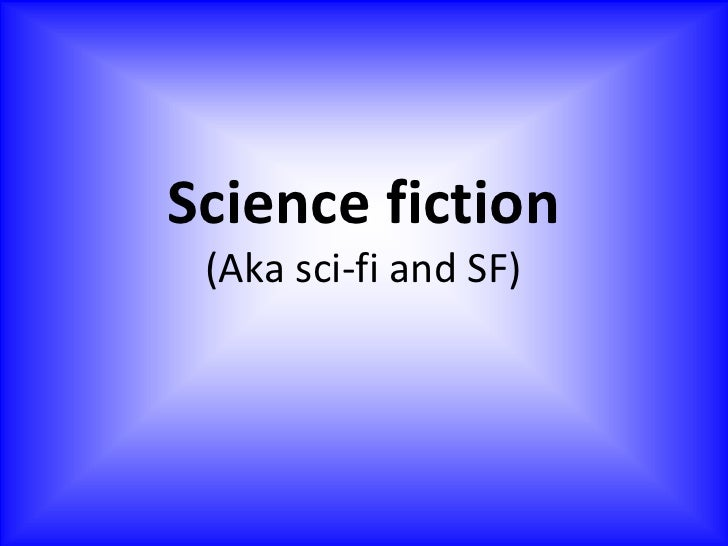 Science fiction(Aka sci-fi and SF)<br />