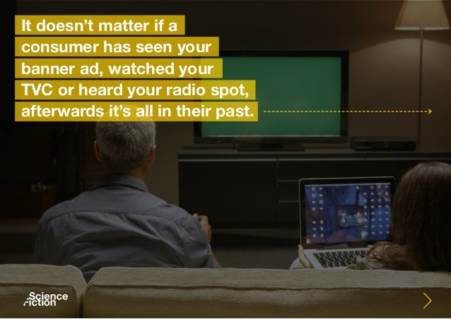 It doesn't matter if a consumer has seen your banner ad, watched your TVC or heard your radio spot, afterwards it's all in...