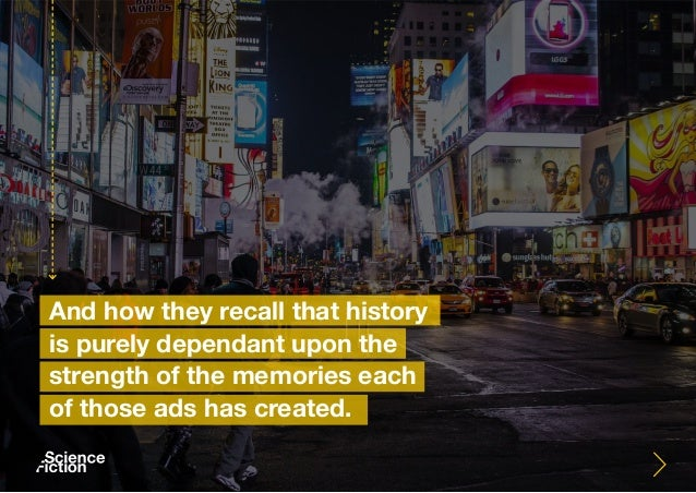 And how they recall that history is purely dependant upon the strength of the memories each of those ads has created.