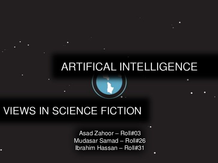 ARTIFICAL INTELLIGENCEVIEWS IN SCIENCE FICTION              Asad Zahoor – Roll#03            Mudasar Samad – Roll#26      ...
