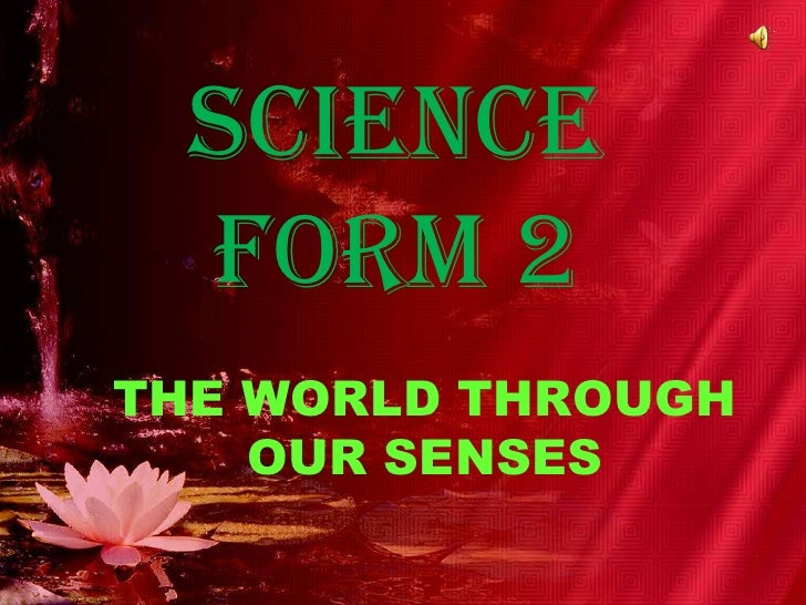 SCIENCE FORM 2<br />THE WORLD THROUGH OUR SENSES<br />