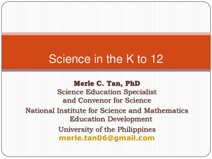 Science in the K to 12               Merle C. Tan, PhD         Science Education Specialist           and Convenor for Sci...