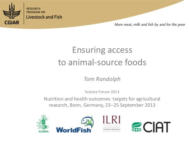 Ensuring access to animal-source foods Tom Randolph Science Forum 2013 Nutrition and health outcomes: targets for agricult...