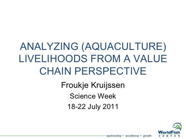 ANALYZING (AQUACULTURE) LIVELIHOODS FROM A VALUE CHAIN PERSPECTIVE Froukje Kruijssen Science Week 18-22 July 2011