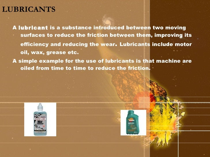 LUBRICANTS <ul><li>A  lubricant  is a substance introduced between two moving surfaces to reduce the friction between them...