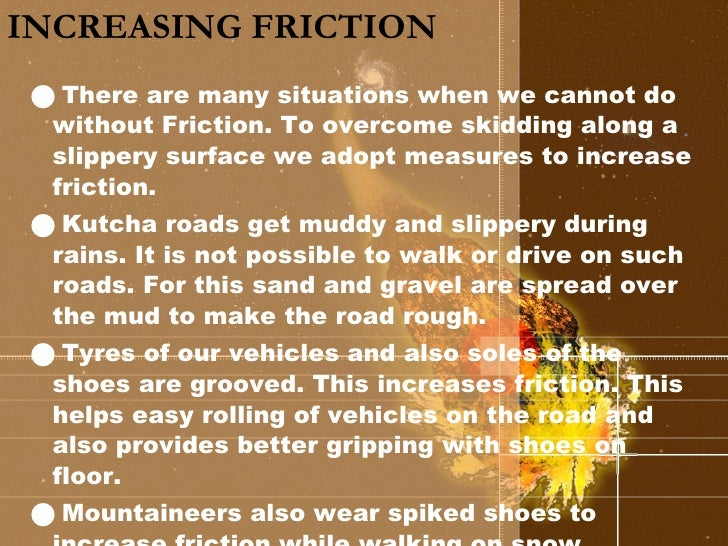 INCREASING FRICTION <ul><li>There are many situations when we cannot do without Friction. To overcome skidding along a sli...
