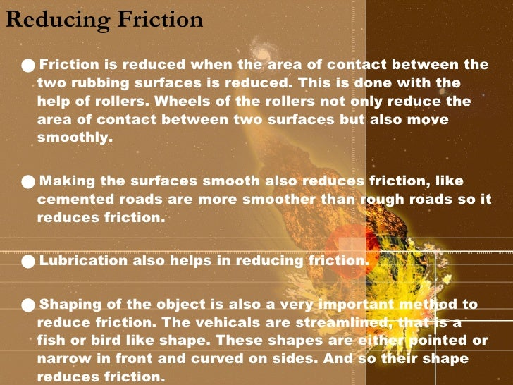 Reducing Friction <ul><li>Friction is reduced when the area of contact between the two rubbing surfaces is reduced. This i...