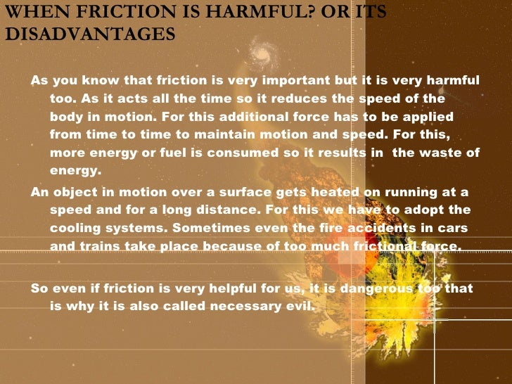 WHEN FRICTION IS HARMFUL? OR ITS DISADVANTAGES <ul><li>As you know that friction is very important but it is very harmful ...